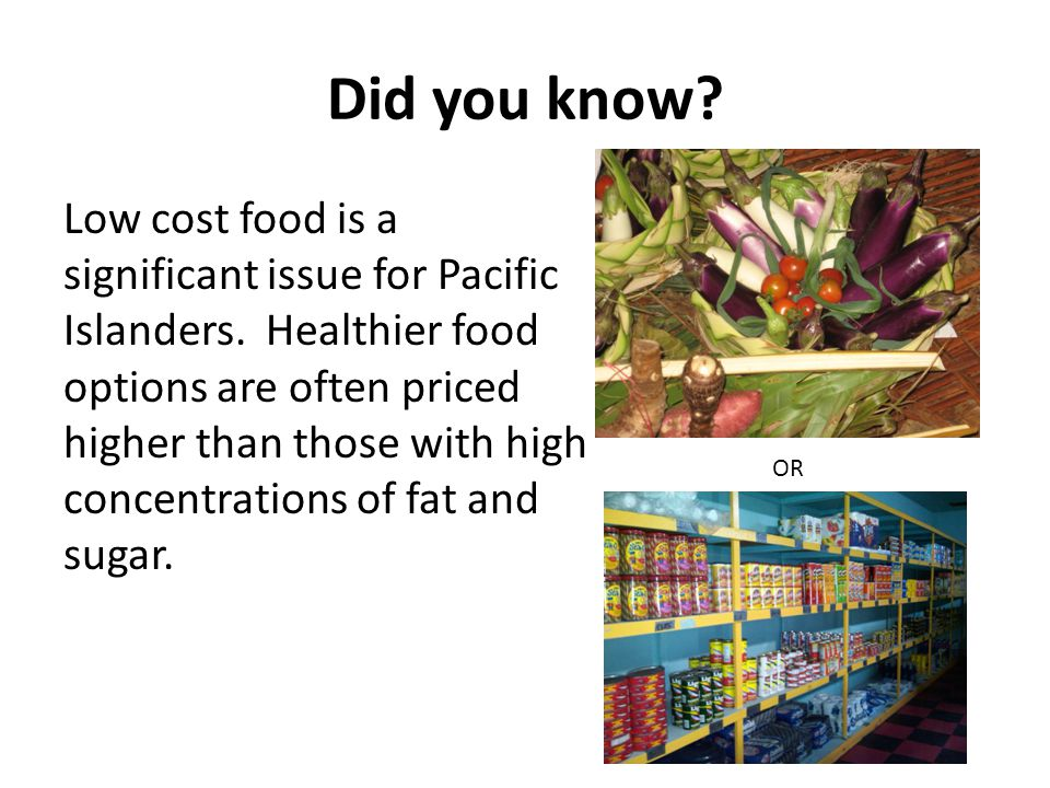Did you know. Low cost food is a significant issue for Pacific Islanders.