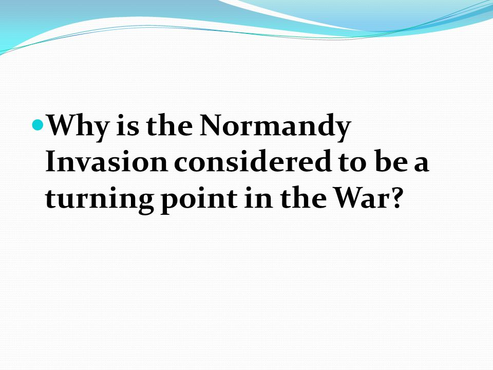 Why is the Normandy Invasion considered to be a turning point in the War