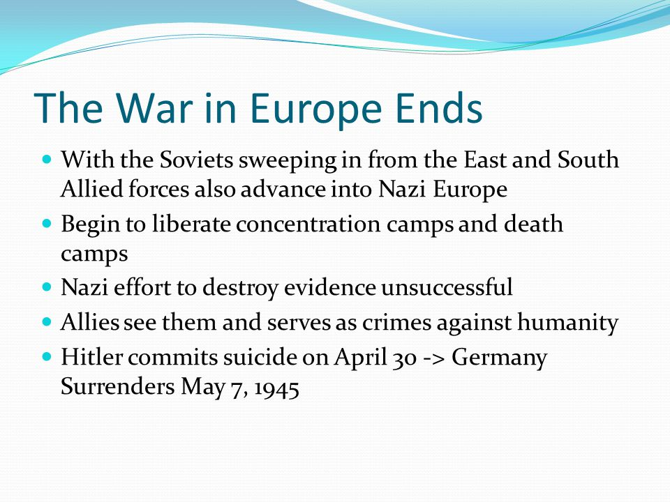 The War in Europe Ends With the Soviets sweeping in from the East and South Allied forces also advance into Nazi Europe Begin to liberate concentration camps and death camps Nazi effort to destroy evidence unsuccessful Allies see them and serves as crimes against humanity Hitler commits suicide on April 30 -> Germany Surrenders May 7, 1945