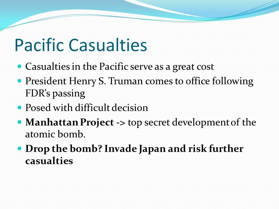 Pacific Casualties Casualties in the Pacific serve as a great cost President Henry S.