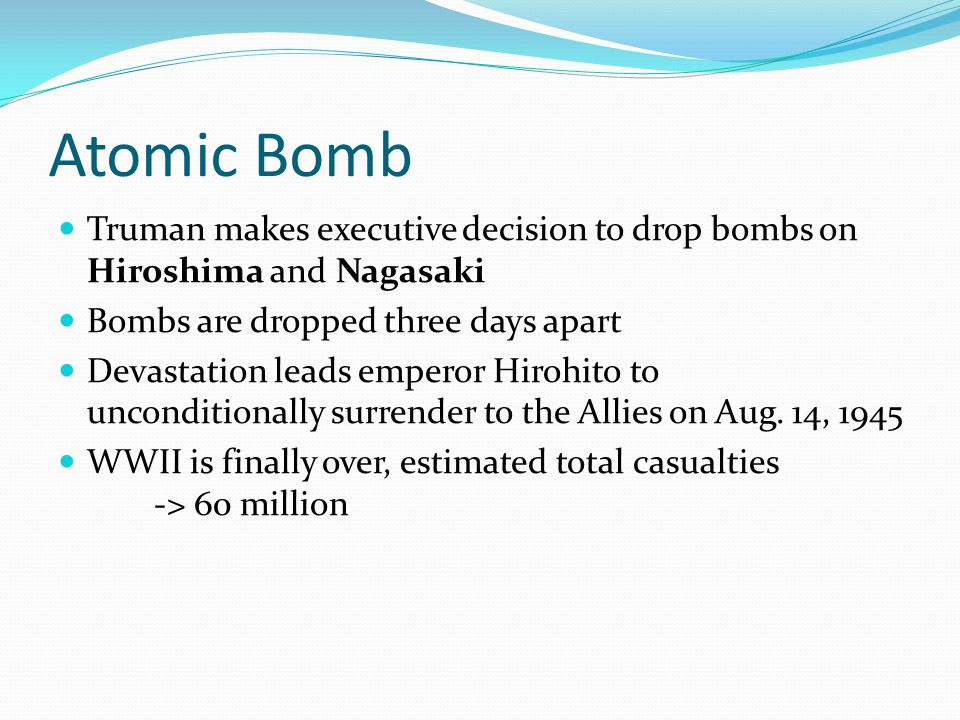 Atomic Bomb Truman makes executive decision to drop bombs on Hiroshima and Nagasaki Bombs are dropped three days apart Devastation leads emperor Hirohito to unconditionally surrender to the Allies on Aug.