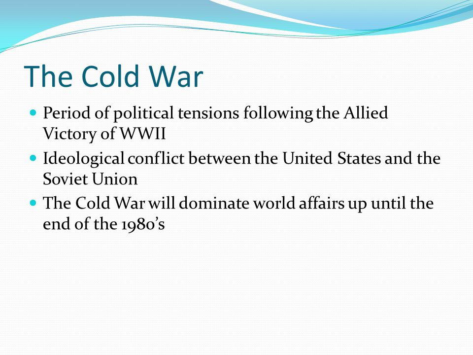 The Cold War Period of political tensions following the Allied Victory of WWII Ideological conflict between the United States and the Soviet Union The Cold War will dominate world affairs up until the end of the 1980's