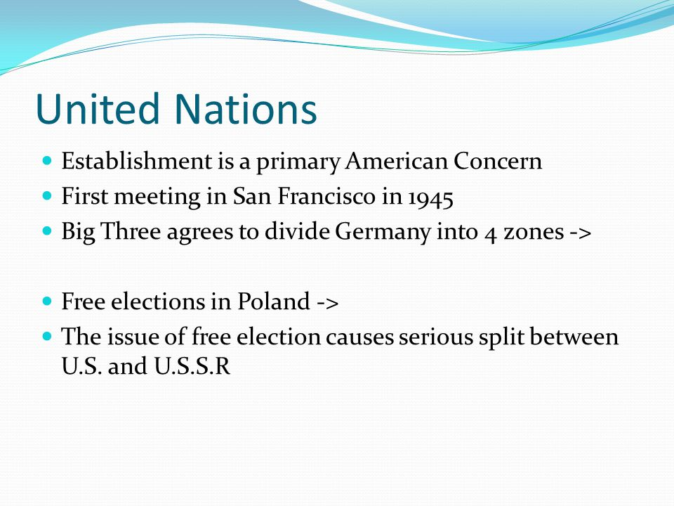 United Nations Establishment is a primary American Concern First meeting in San Francisco in 1945 Big Three agrees to divide Germany into 4 zones -> Free elections in Poland -> The issue of free election causes serious split between U.S.