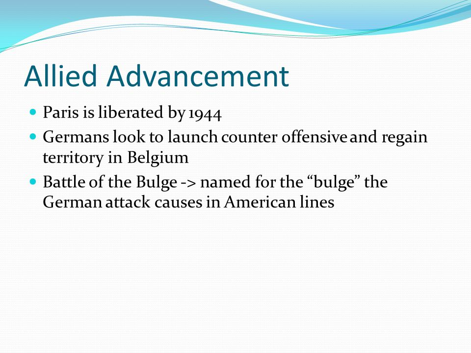 Allied Advancement Paris is liberated by 1944 Germans look to launch counter offensive and regain territory in Belgium Battle of the Bulge -> named for the bulge the German attack causes in American lines