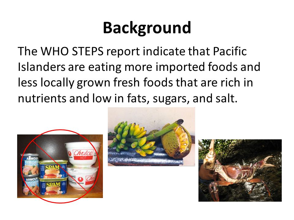 Background The WHO STEPS report indicate that Pacific Islanders are eating more imported foods and less locally grown fresh foods that are rich in nutrients and low in fats, sugars, and salt.