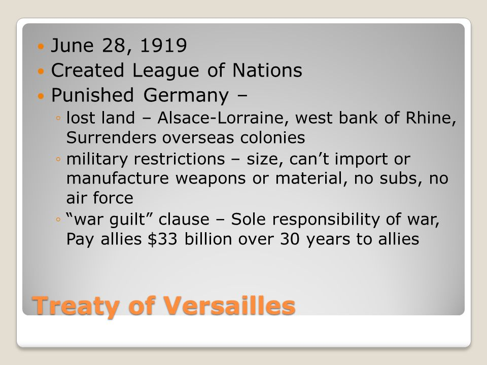 Treaty of Versailles June 28, 1919 Created League of Nations Punished Germany – ◦lost land – Alsace-Lorraine, west bank of Rhine, Surrenders overseas colonies ◦military restrictions – size, can't import or manufacture weapons or material, no subs, no air force ◦ war guilt clause – Sole responsibility of war, Pay allies $33 billion over 30 years to allies
