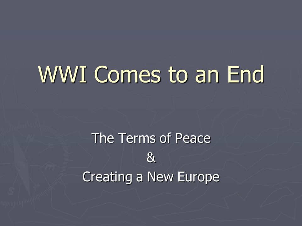 WWI Comes to an End The Terms of Peace & Creating a New Europe