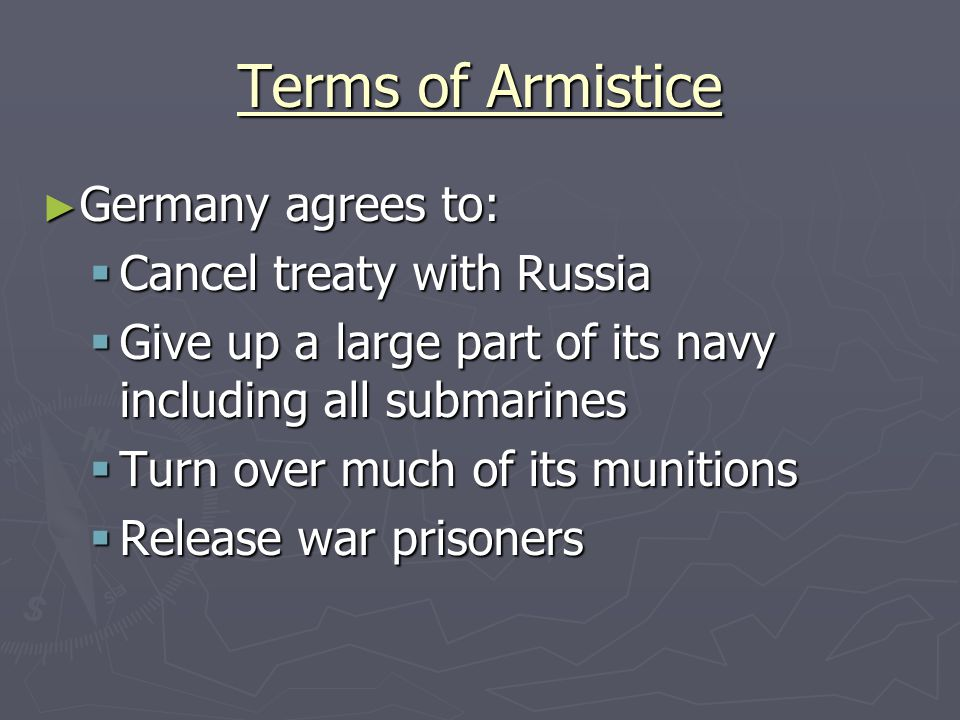 Terms of Armistice ► Germany agrees to:  Cancel treaty with Russia  Give up a large part of its navy including all submarines  Turn over much of its munitions  Release war prisoners