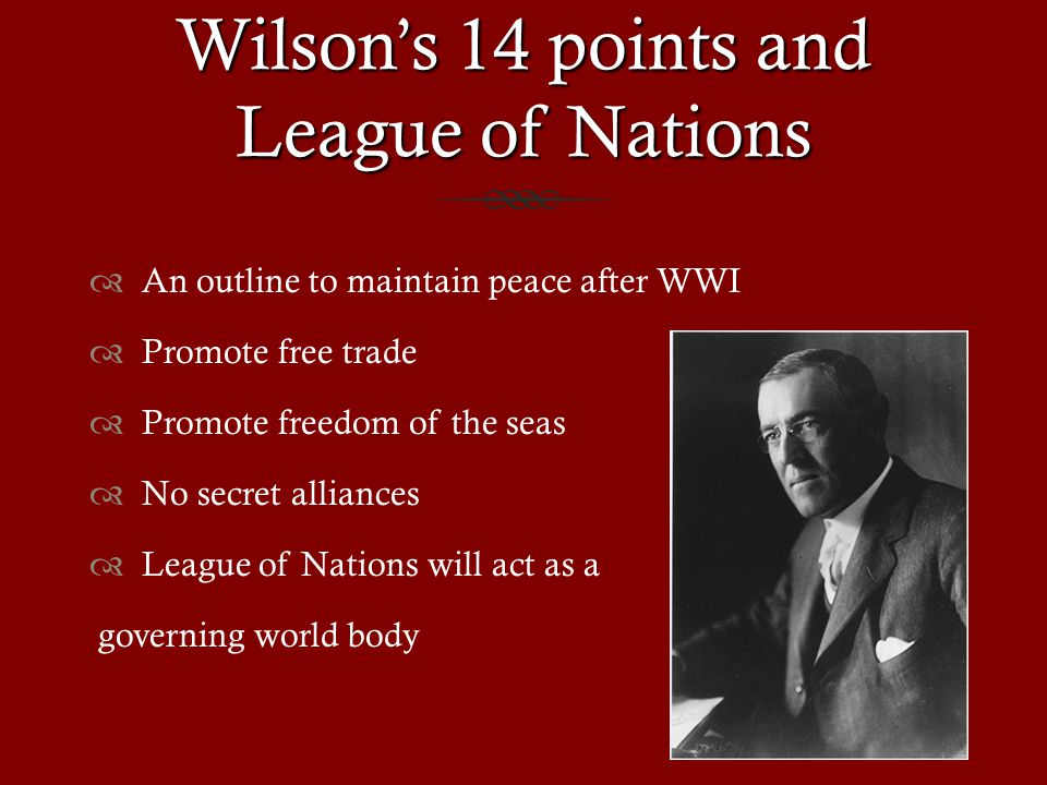 Wilson's 14 points and League of Nations  An outline to maintain peace after WWI  Promote free trade  Promote freedom of the seas  No secret alliances  League of Nations will act as a governing world body