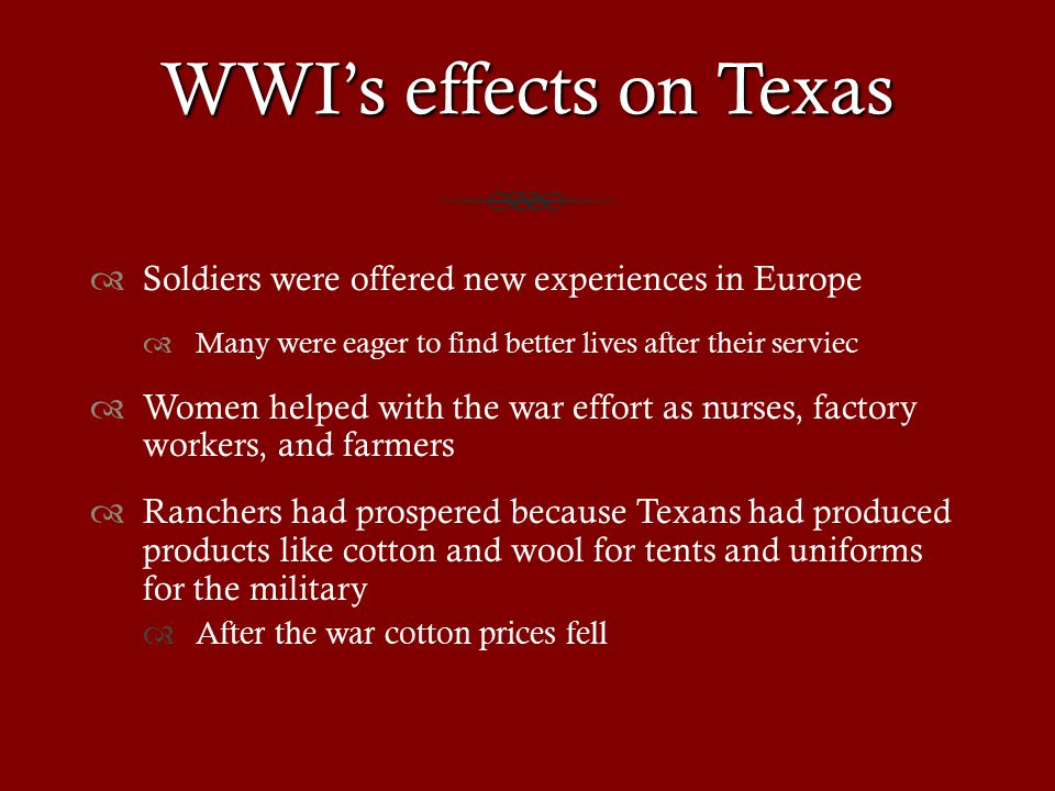 WWI's effects on Texas  Soldiers were offered new experiences in Europe  Many were eager to find better lives after their serviec  Women helped with the war effort as nurses, factory workers, and farmers  Ranchers had prospered because Texans had produced products like cotton and wool for tents and uniforms for the military  After the war cotton prices fell