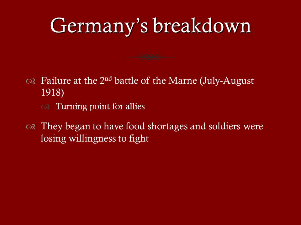 Germany's breakdown  Failure at the 2 nd battle of the Marne (July-August 1918)  Turning point for allies  They began to have food shortages and soldiers were losing willingness to fight