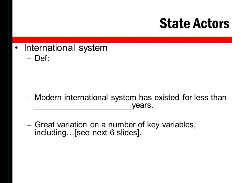 State Actors International system –Def: –Modern international system has existed for less than _____________________ years.