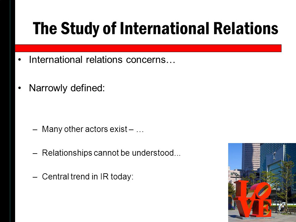 The Study of International Relations International relations concerns… Narrowly defined: –Many other actors exist – … –Relationships cannot be understood...