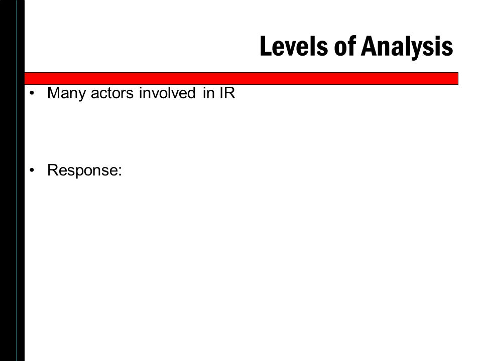 Levels of Analysis Many actors involved in IR Response: