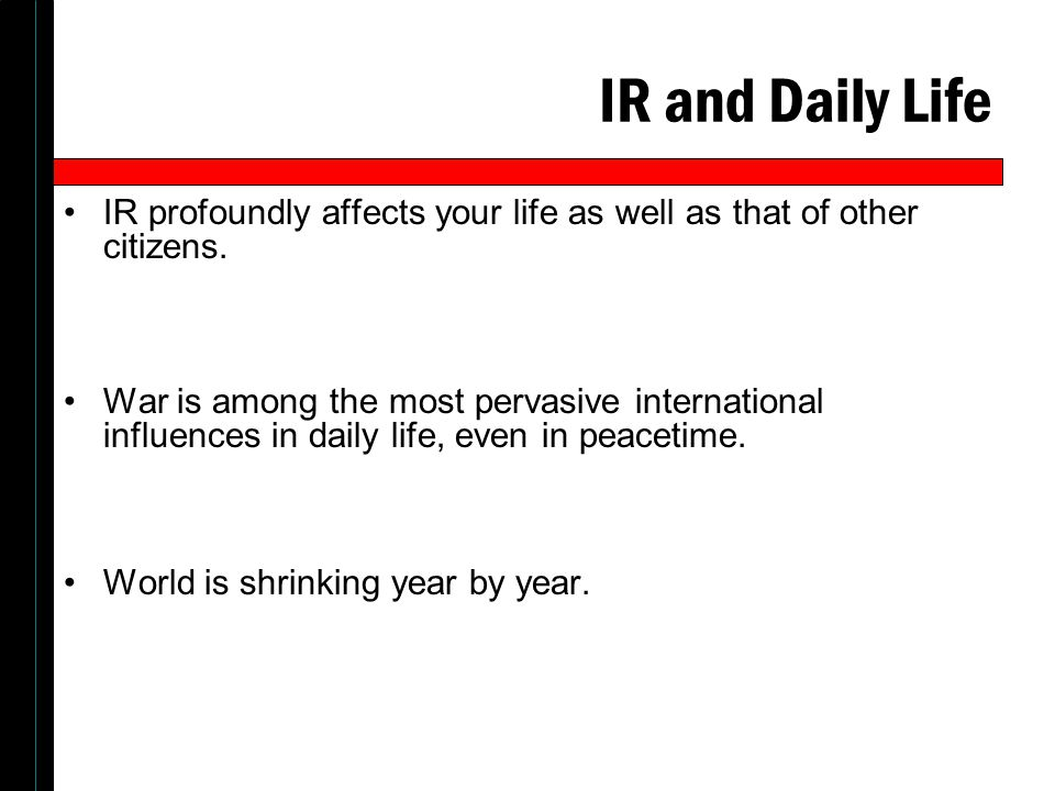 IR and Daily Life IR profoundly affects your life as well as that of other citizens.
