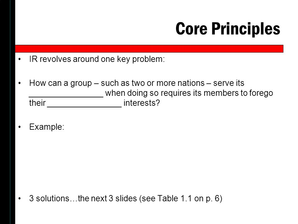 Core Principles IR revolves around one key problem: How can a group – such as two or more nations – serve its ________________ when doing so requires its members to forego their ________________ interests.