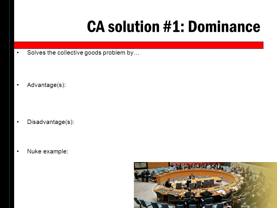CA solution #1: Dominance Solves the collective goods problem by… Advantage(s): Disadvantage(s): Nuke example: