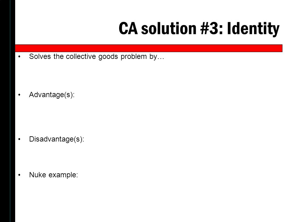 CA solution #3: Identity Solves the collective goods problem by… Advantage(s): Disadvantage(s): Nuke example: