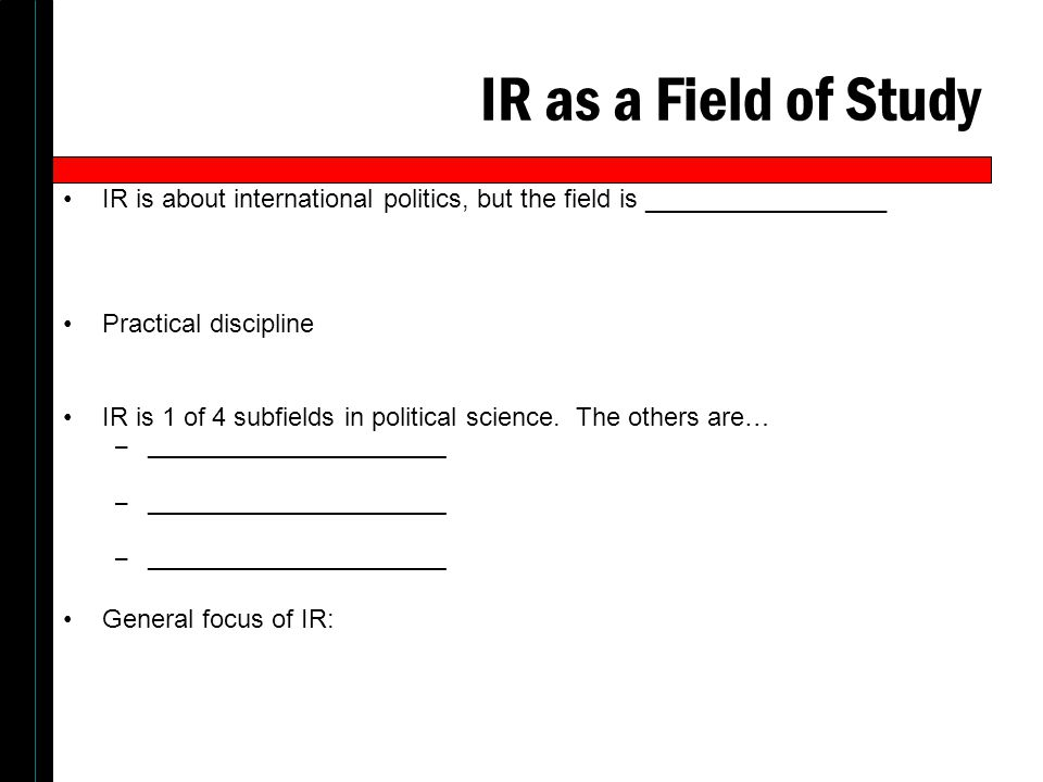 IR as a Field of Study IR is about international politics, but the field is _________________ Practical discipline IR is 1 of 4 subfields in political science.