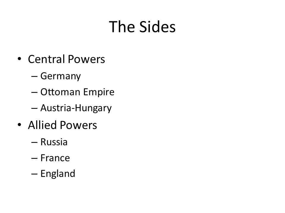 The Sides Central Powers – Germany – Ottoman Empire – Austria-Hungary Allied Powers – Russia – France – England