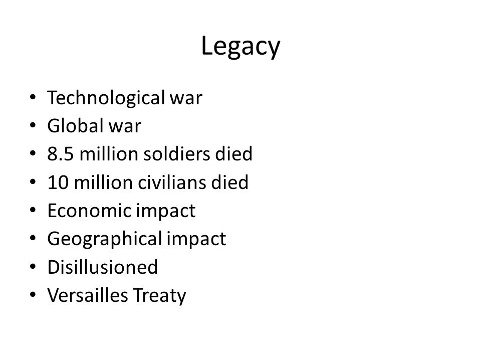 Legacy Technological war Global war 8.5 million soldiers died 10 million civilians died Economic impact Geographical impact Disillusioned Versailles Treaty