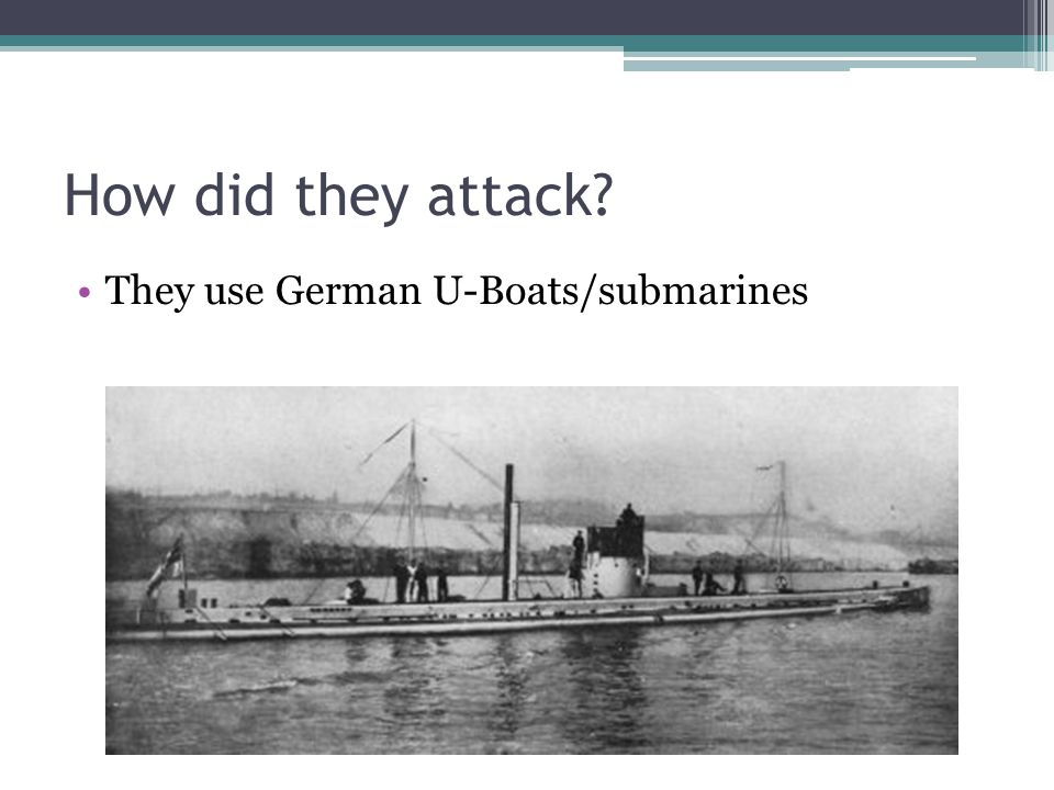 How did they attack They use German U-Boats/submarines