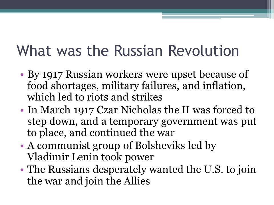 What was the Russian Revolution By 1917 Russian workers were upset because of food shortages, military failures, and inflation, which led to riots and strikes In March 1917 Czar Nicholas the II was forced to step down, and a temporary government was put to place, and continued the war A communist group of Bolsheviks led by Vladimir Lenin took power The Russians desperately wanted the U.S.