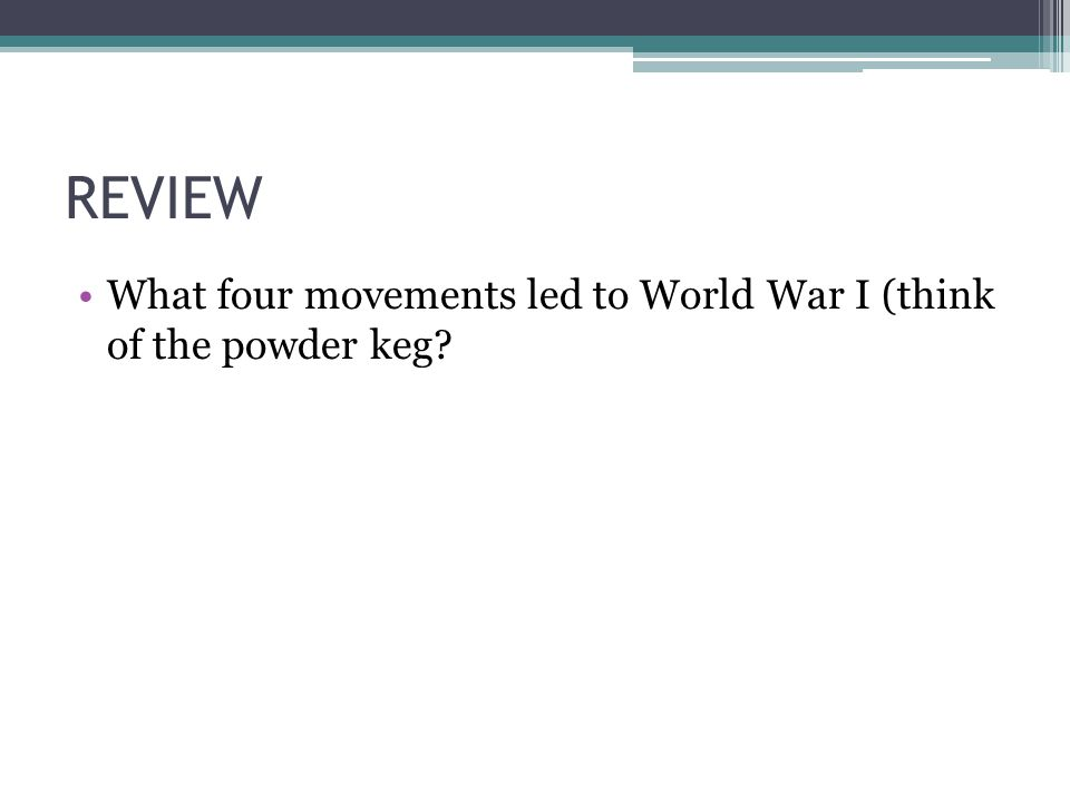 REVIEW What four movements led to World War I (think of the powder keg