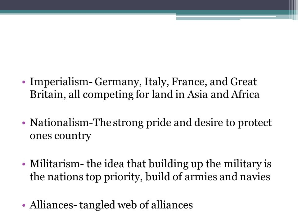 Imperialism- Germany, Italy, France, and Great Britain, all competing for land in Asia and Africa Nationalism-The strong pride and desire to protect ones country Militarism- the idea that building up the military is the nations top priority, build of armies and navies Alliances- tangled web of alliances