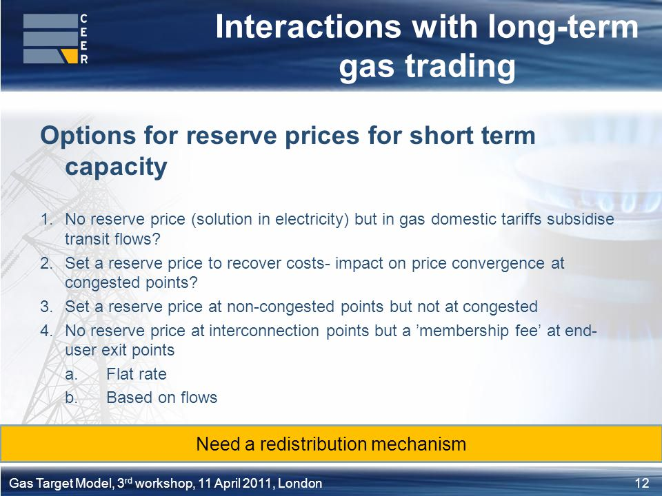 12Gas Target Model, 3 rd workshop, 11 April 2011, London Interactions with long-term gas trading Options for reserve prices for short term capacity 1.No reserve price (solution in electricity) but in gas domestic tariffs subsidise transit flows.