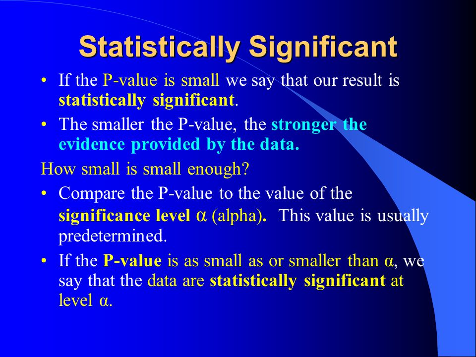 Statistically Significant If the P-value is small we say that our result is statistically significant.