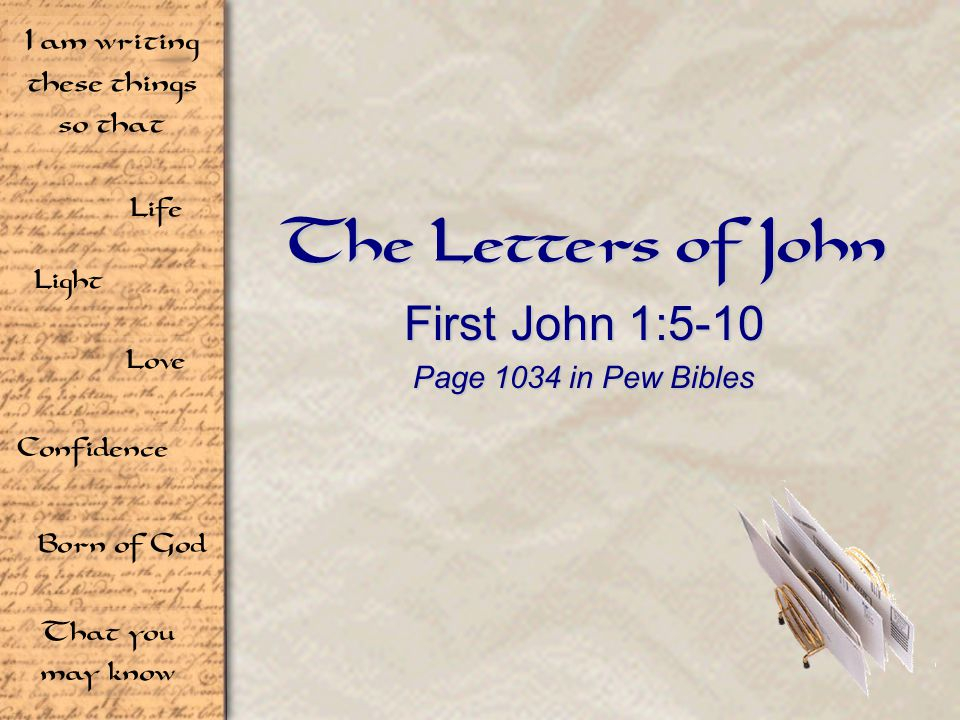 Life Light Love I am writing these things so that Confidence Born of God That you may know The Letters of John First John 1:5-10 Page 1034 in Pew Bibles