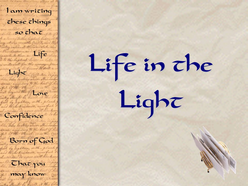 Life Light Love I am writing these things so that Confidence Born of God That you may know Life in the Light