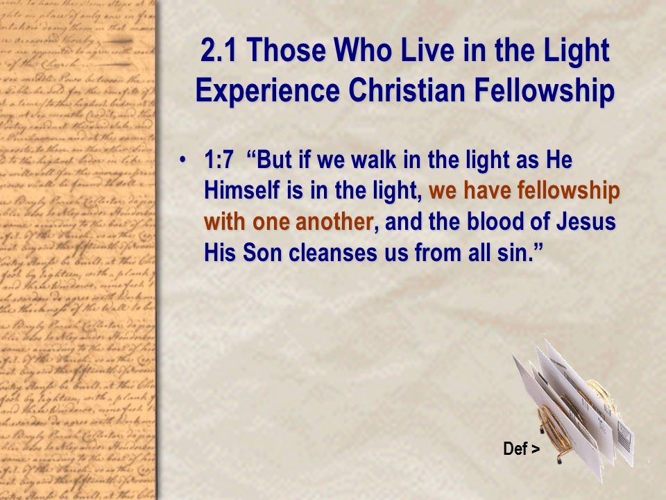 2.1 Those Who Live in the Light Experience Christian Fellowship 1:7 But if we walk in the light as He Himself is in the light, we have fellowship with one another, and the blood of Jesus His Son cleanses us from all sin. 1:7 But if we walk in the light as He Himself is in the light, we have fellowship with one another, and the blood of Jesus His Son cleanses us from all sin. Def >
