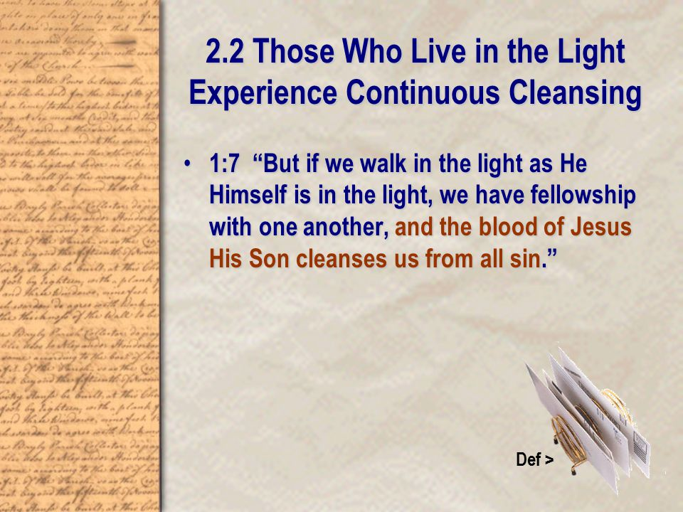 2.2 Those Who Live in the Light Experience Continuous Cleansing 1:7 But if we walk in the light as He Himself is in the light, we have fellowship with one another, and the blood of Jesus His Son cleanses us from all sin. 1:7 But if we walk in the light as He Himself is in the light, we have fellowship with one another, and the blood of Jesus His Son cleanses us from all sin. Def >