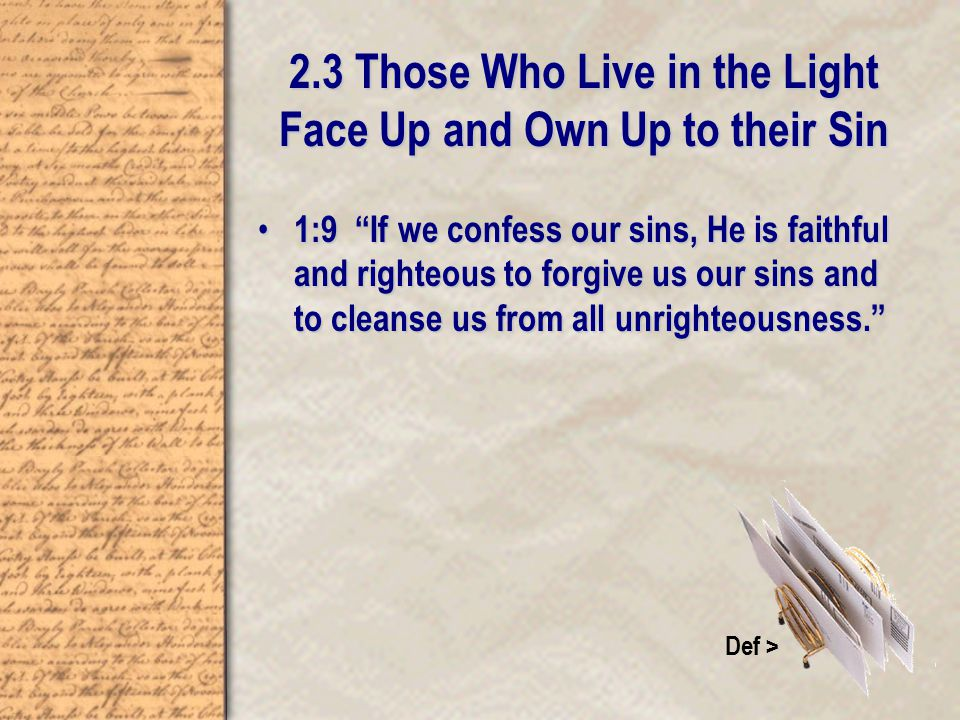 2.3 Those Who Live in the Light Face Up and Own Up to their Sin 1:9 If we confess our sins, He is faithful and righteous to forgive us our sins and to cleanse us from all unrighteousness. 1:9 If we confess our sins, He is faithful and righteous to forgive us our sins and to cleanse us from all unrighteousness. Def >