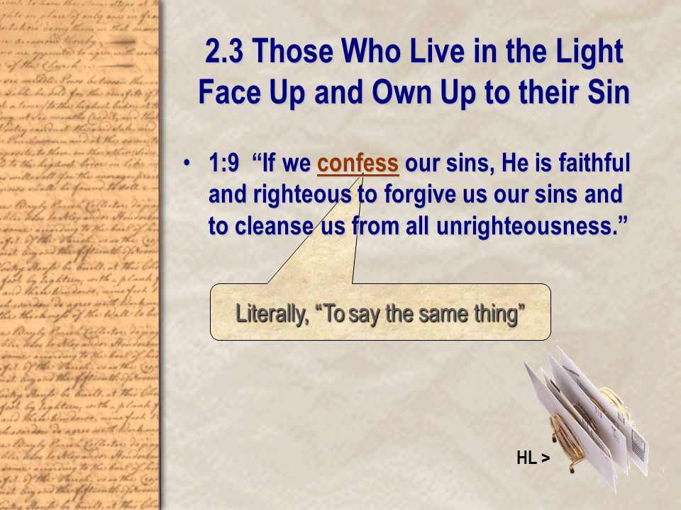 Literally, To say the same thing 2.3 Those Who Live in the Light Face Up and Own Up to their Sin 1:9 If we confess our sins, He is faithful and righteous to forgive us our sins and to cleanse us from all unrighteousness. 1:9 If we confess our sins, He is faithful and righteous to forgive us our sins and to cleanse us from all unrighteousness. HL >