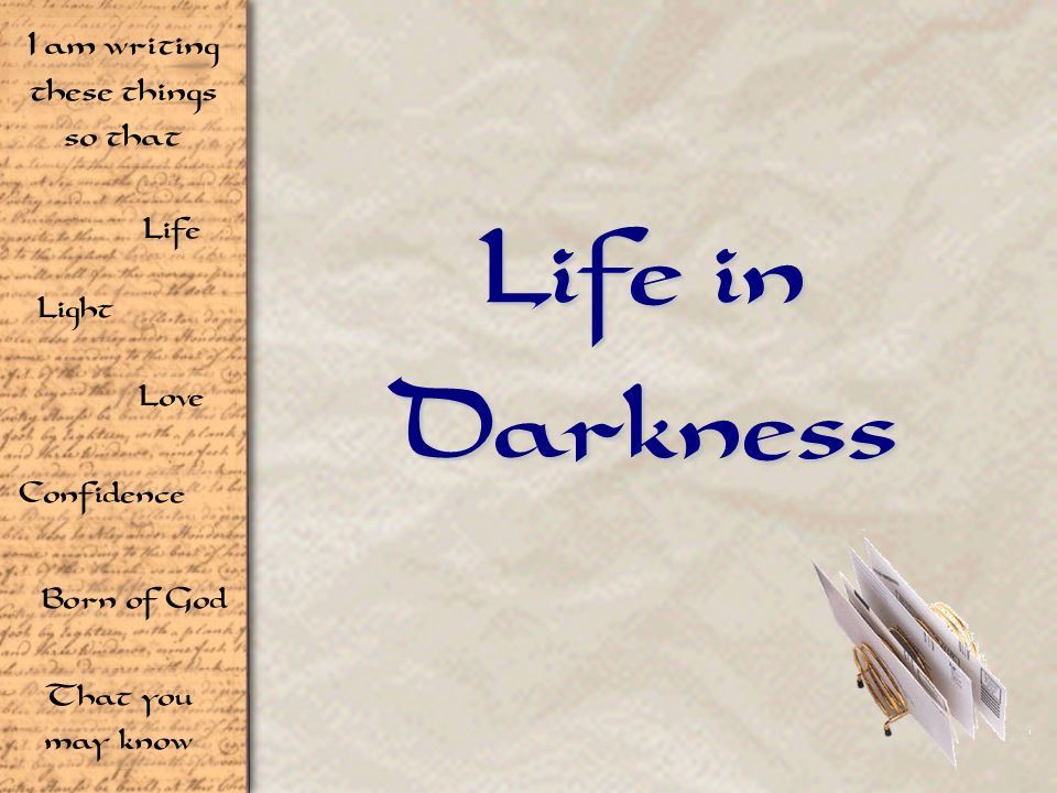 Life Light Love I am writing these things so that Confidence Born of God That you may know Life in Darkness