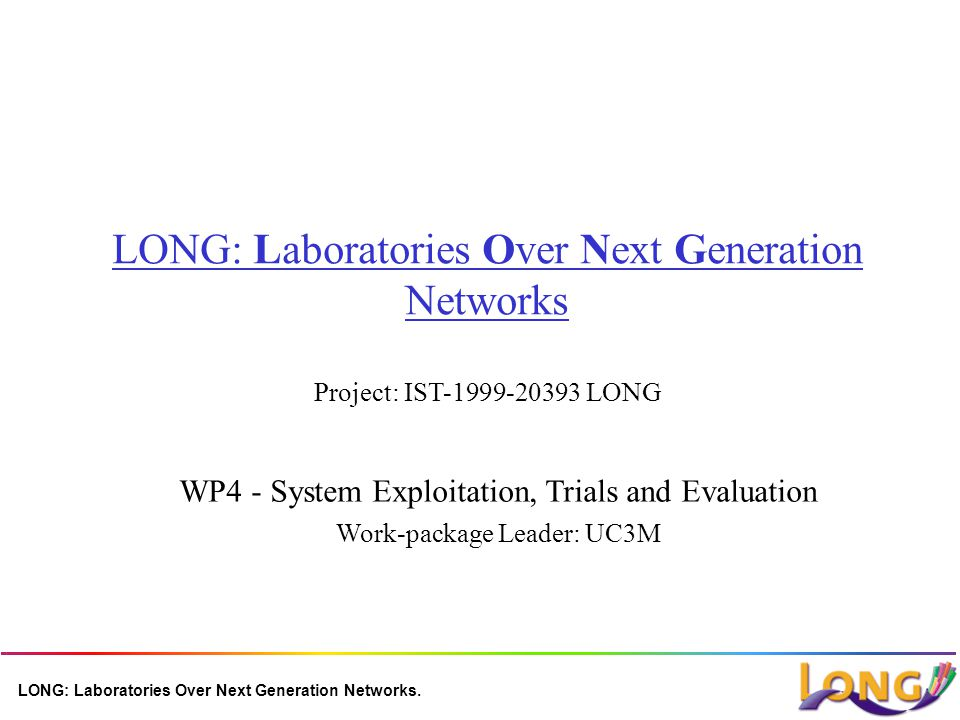 LONG: Laboratories Over Next Generation Networks. LONG: Laboratories Over Next Generation Networks Project: IST-1999-20393 LONG WP4 - System Exploitat