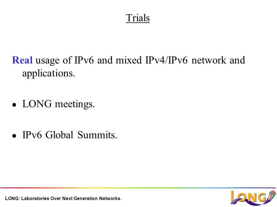LONG: Laboratories Over Next Generation Networks. Trials Real usage of IPv6 and mixed IPv4/IPv6 network and applications. l LONG meetings. l IPv6 Glob