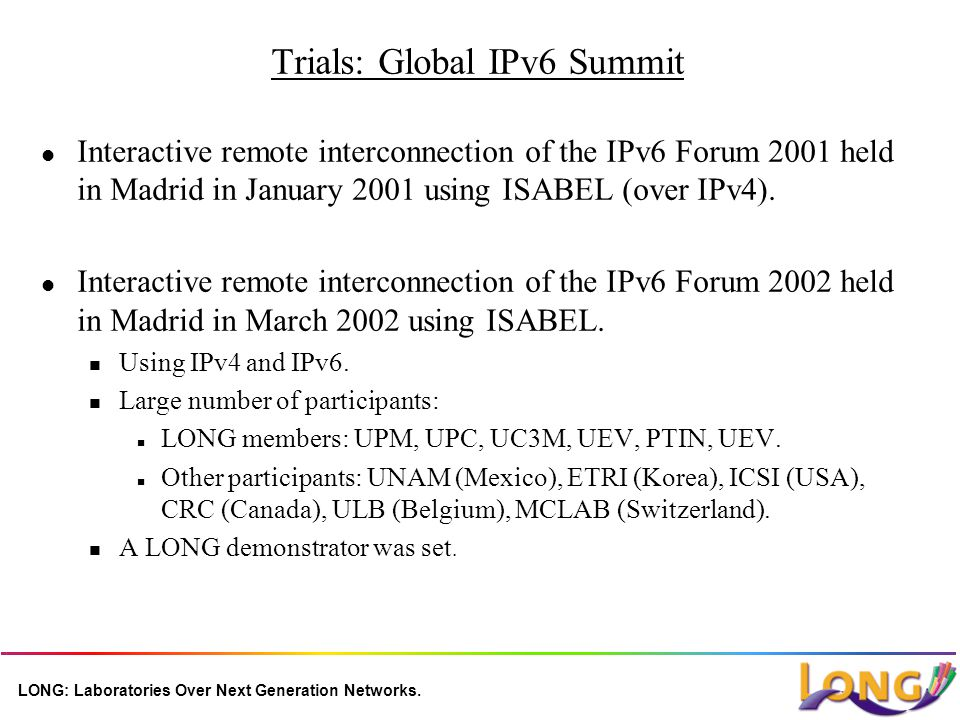 LONG: Laboratories Over Next Generation Networks. Trials: Global IPv6 Summit l Interactive remote interconnection of the IPv6 Forum 2001 held in Madri