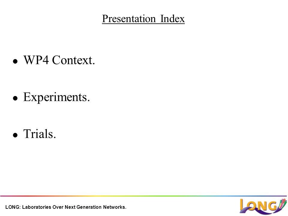 LONG: Laboratories Over Next Generation Networks. Presentation Index l WP4 Context. l Experiments. l Trials.