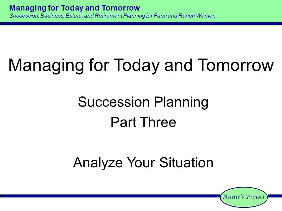 Managing for Today and Tomorrow Succession, Business, Estate, and Retirement Planning for Farm and Ranch Women Managing for Today and Tomorrow Succession Planning Part Three Analyze Your Situation