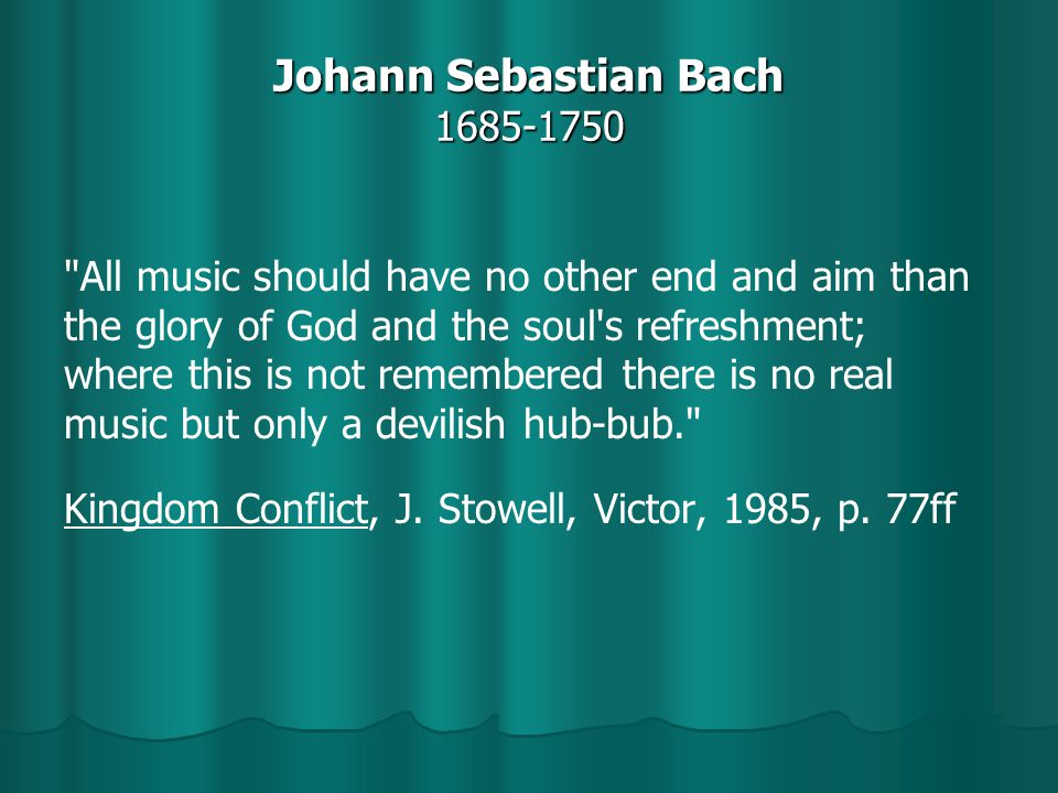 Johann Sebastian Bach 1685-1750 All music should have no other end and aim than the glory of God and the soul s refreshment; where this is not remembered there is no real music but only a devilish hub-bub. Kingdom Conflict, J.