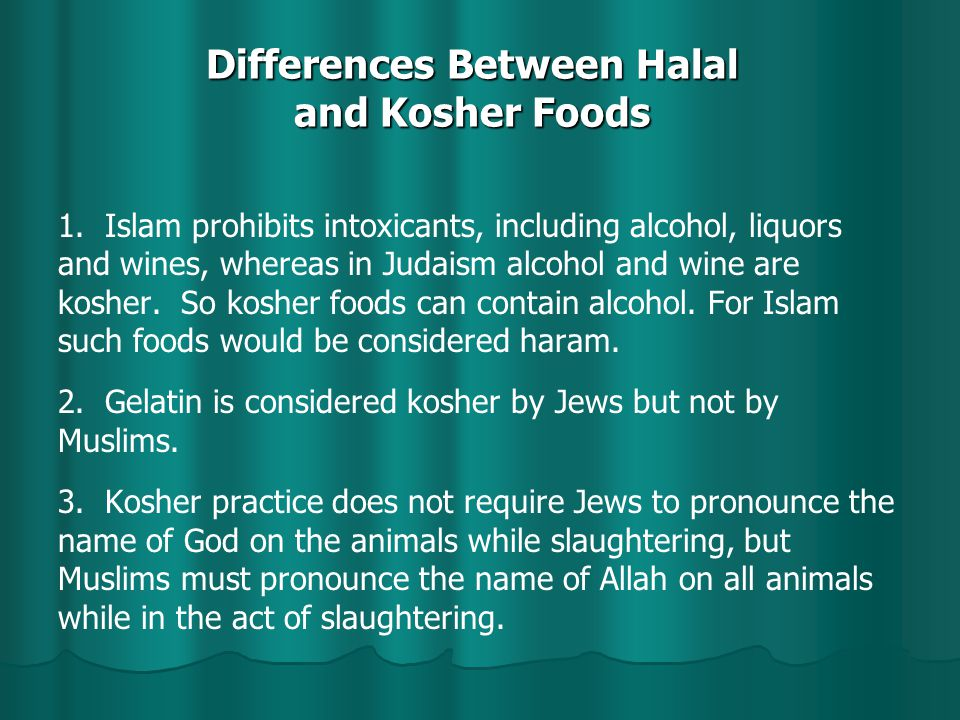 Differences Between Halal and Kosher Foods 1. Islam prohibits intoxicants, including alcohol, liquors and wines, whereas in Judaism alcohol and wine a