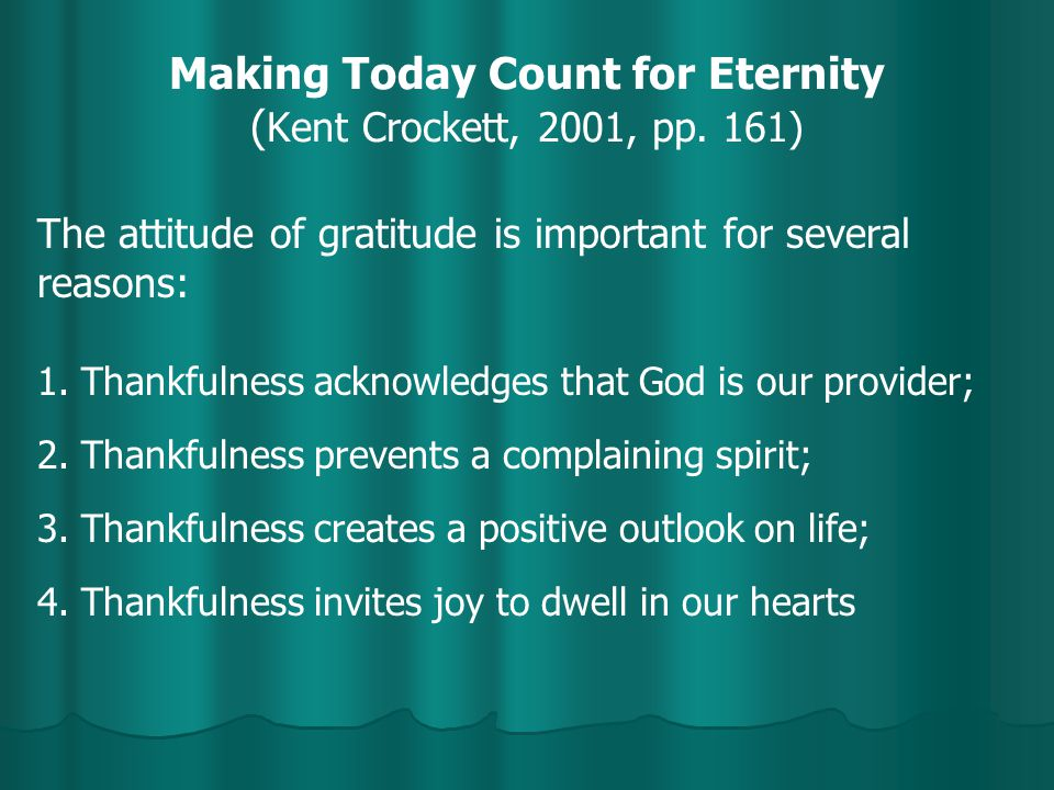 Making Today Count for Eternity ( Kent Crockett, 2001, pp. 161) The attitude of gratitude is important for several reasons: 1. Thankfulness acknowledg