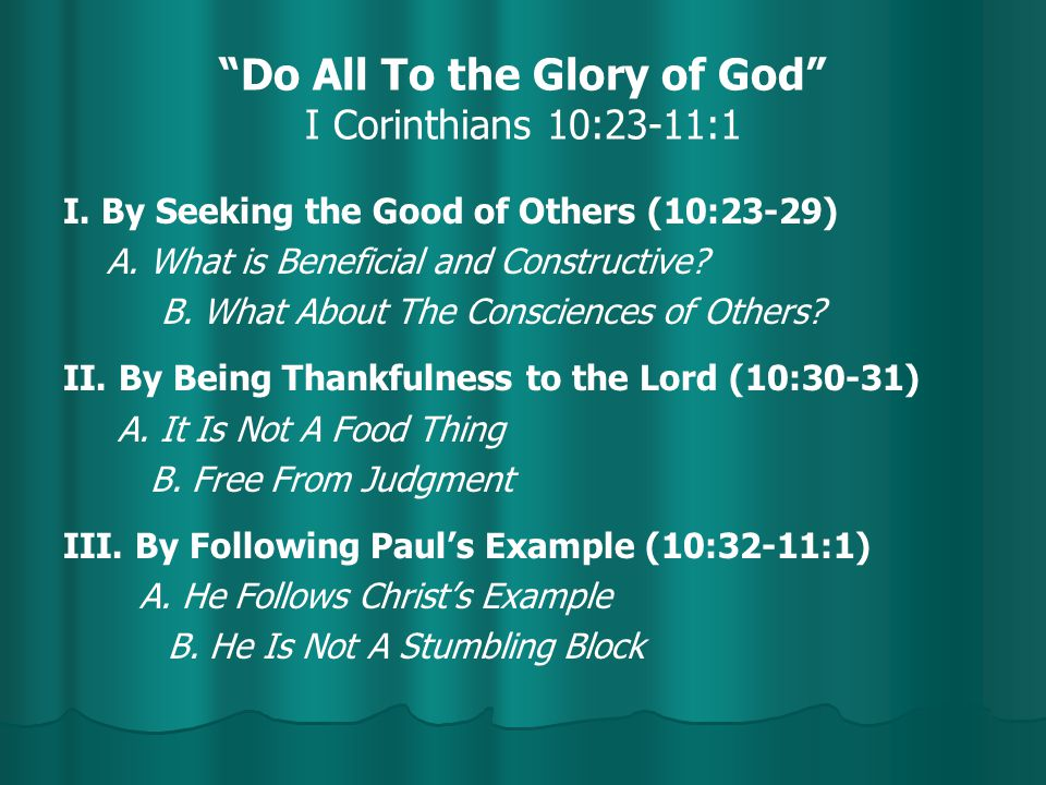 """Do All To the Glory of God"" I Corinthians 10:23-11:1 I. By Seeking the Good of Others (10:23-29) A. What is Beneficial and Constructive? B. What Abou"
