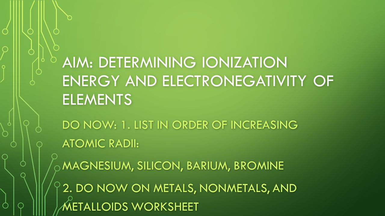 AIM: DETERMINING IONIZATION ENERGY AND ELECTRONEGATIVITY OF ELEMENTS DO NOW: 1.