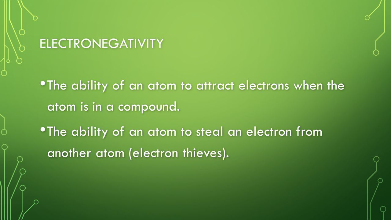 ELECTRONEGATIVITY The ability of an atom to attract electrons when the atom is in a compound.