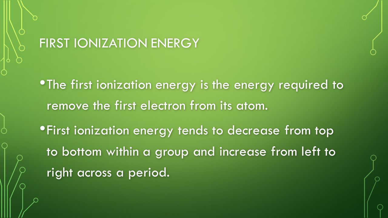 FIRST IONIZATION ENERGY The first ionization energy is the energy required to remove the first electron from its atom.
